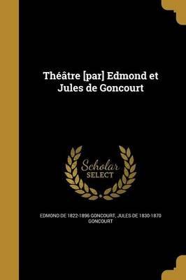Theatre [Par] Edmond Et Jules de Goncourt (French, Paperback): Edmond De 1822-1896 Goncourt, Jules De 1830-1870 Goncourt