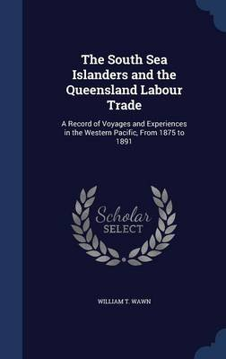 The South Sea Islanders and the Queensland Labour Trade - A Record of Voyages and Experiences in the Western Pacific, from 1875...