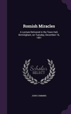 Romish Miracles - A Lecture Delivered in the Town Hall, Birmingham, on Tuesday, December 16, 1851 (Hardcover): John Cumming