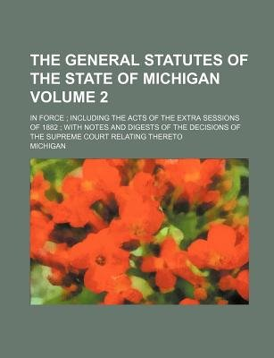 The General Statutes of the State of Michigan; In Force; Including the Acts of the Extra Sessions of 1882; With Notes and...