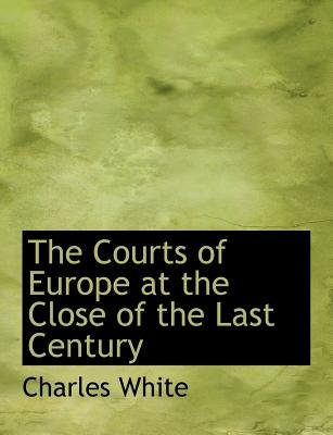 The Courts of Europe at the Close of the Last Century (Paperback): Charles White