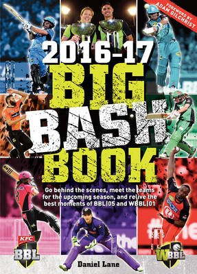 The Big bash Book 2016-17 - Go Behind the Scenes, Meet the Teams for the Upcoming Season, and Relive the Best Moments of Bbl...