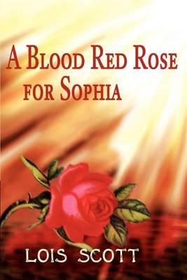 A Blood Red Rose for Sophia (Paperback): Lois Scott