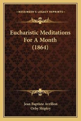 Eucharistic Meditations for a Month (1864) (Paperback): Jean Baptiste Avrillon