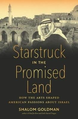 Starstruck in the Promised Land - How the Arts Shaped American Passions about Israel (Hardcover): Shalom Goldman