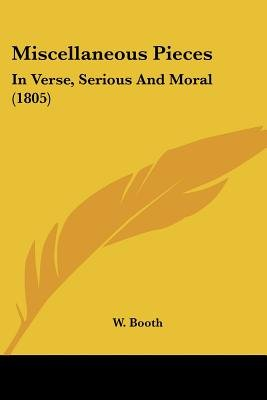Miscellaneous Pieces - In Verse, Serious And Moral (1805) (Paperback): W. Booth