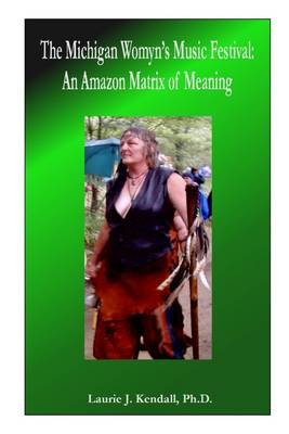The Michigan Womyn's Music Festival: An Amazon Matrix Of Meaning (Electronic book text): Laurie J. Kendall