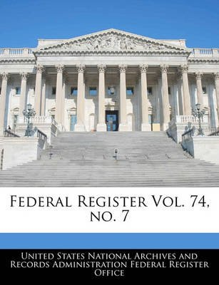 Federal Register Vol. 74, No. 7 (Paperback): United States National Archives and Reco