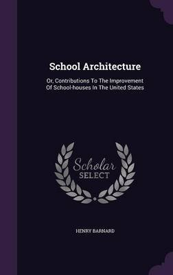 School Architecture - Or, Contributions to the Improvement of School-Houses in the United States (Hardcover): Henry Barnard