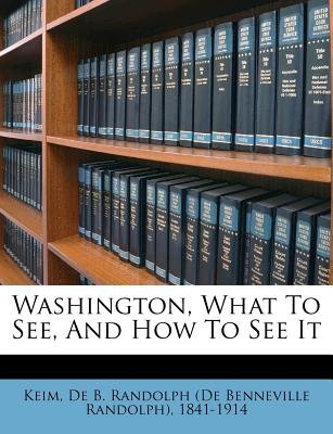 Washington, What to See, and How to See It (Paperback): De Benneville Rand Keim