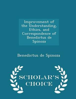 Improvement of the Understanding, Ethics, and Correspondence of Benedictus de Spinoza - Scholar's Choice Edition...