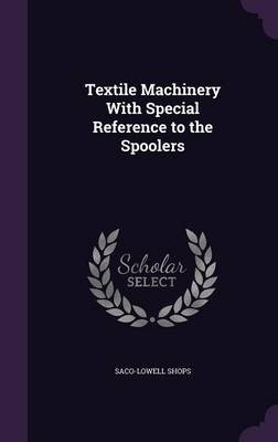 Textile Machinery with Special Reference to the Spoolers (Hardcover): Saco-Lowell Shops