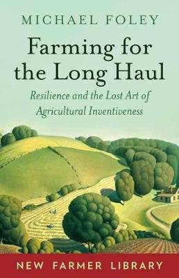 Farming for the Long Haul - Resilience and the Lost Art of Agricultural Inventiveness (Paperback): Michael Foley