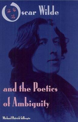 Oscar Wilde and the Poetics of Ambiguity (Hardcover): Michael Patrick Gillespie