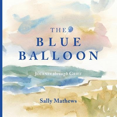 The Blue Balloon - Journey Through Grief (Paperback): Sally Mathews