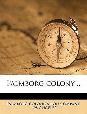 Palmborg Colony .. (Paperback): Los Angel Palmborg Colonization Company