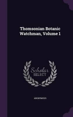 Thomsonian Botanic Watchman, Volume 1 (Hardcover): Anonymous