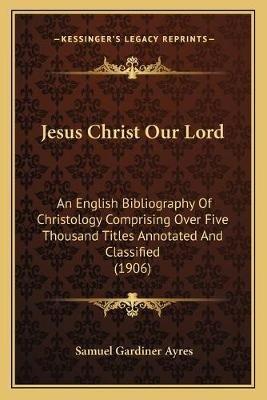Jesus Christ Our Lord - An English Bibliography of Christology Comprising Over Five Thousand Titles Annotated and Classified...