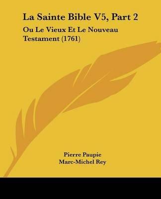 La Sainte Bible V5, Part 2 - Ou Le Vieux Et Le Nouveau Testament (1761) (English, French, Paperback): Pierre Paupie,...