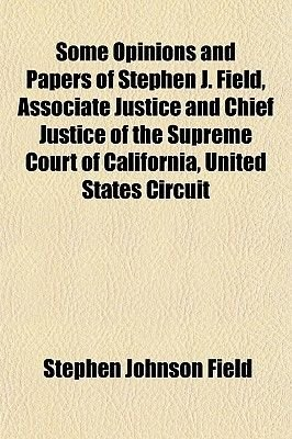 Some Opinions and Papers of Stephen J. Field, Associate Justice and Chief Justice of the Supreme Court of California, United...