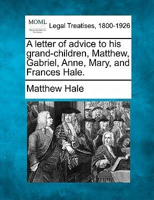 A Letter of Advice to His Grand-Children, Matthew, Gabriel, Anne, Mary, and Frances Hale. (Paperback): Matthew Hale