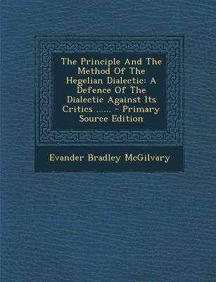 The Principle and the Method of the Hegelian Dialectic - A Defence of the Dialectic Against Its Critics ...... (Paperback):...