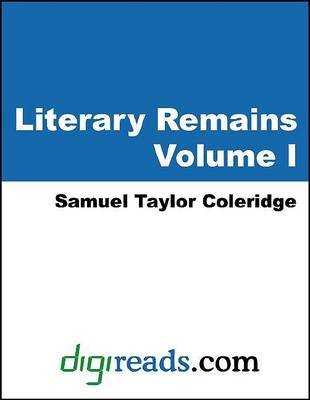 Literary Remains, Volume I (Electronic book text): Samuel Taylor Coleridge