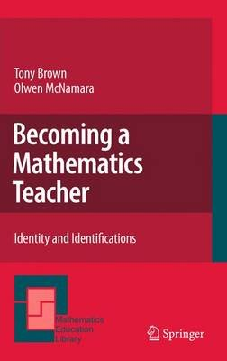 Becoming a Mathematics Teacher - Identity and Identifications (Hardcover, 2011 ed.): Tony Brown, Olwen McNamara