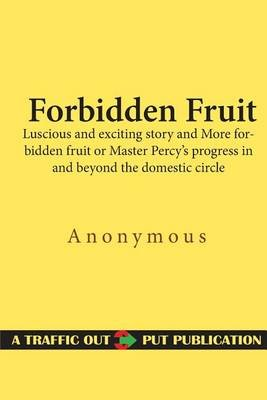 Forbidden Fruit - Luscious and Exciting Story and More Forbidden Fruit or Master Percy's Progress in and Beyond the...