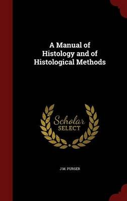 A Manual of Histology and of Histological Methods (Hardcover): J. M. Purser