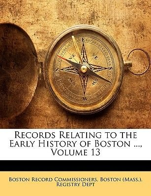 Records Relating to the Early History of Boston ..., Volume 13 (Paperback): Boston Record Commissioners