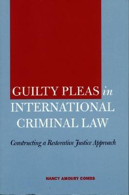 Guilty Pleas in International Criminal Law - Constructing a Restorative Justice Approach (Hardcover): Nancy Amoury Combs
