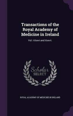 Transactions of the Royal Academy of Medicine in Ireland - Vol. I-XXXVI and XXXVII. (Hardcover): Royal Academy of Medicine in...