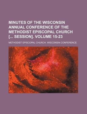 Minutes of the Wisconsin Annual Conference of the Methodist Episcopal Church [ Session]. Volume 15-23 (Paperback): Methodist...