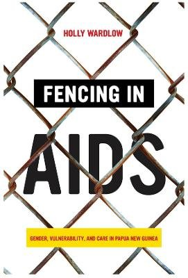 Fencing in AIDS - Gender, Vulnerability, and Care in Papua New Guinea (Paperback): Holly Wardlow