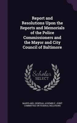 Report and Resolutions Upon the Reports and Memorials of the Police Commissioners and the Mayor and City Council of Baltimore...