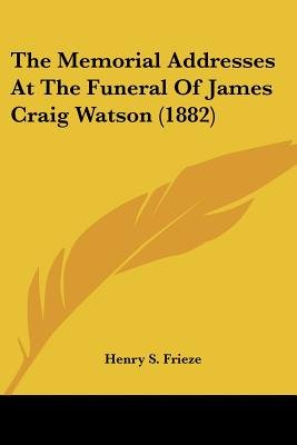 The Memorial Addresses at the Funeral of James Craig Watson (1882) (Paperback): Henry S Frieze
