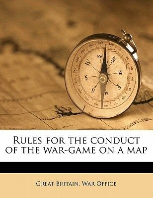 Rules for the Conduct of the War-Game on a Map (Paperback): Great Britain. War Office