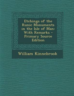 Etchings of the Runic Monuments in the Isle of Man - With Remarks (Paperback, Primary Source): William Kinnebrook