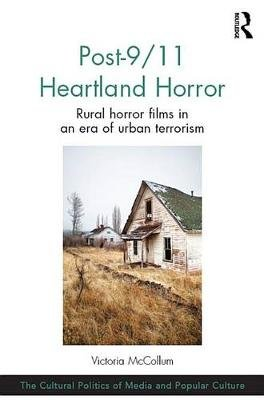 Post-9/11 Heartland Horror - Rural horror films in an era of urban terrorism (Electronic book text): Victoria McCollum