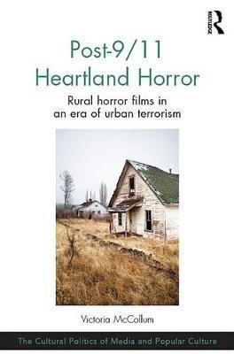 Post-9/11 Heartland Horror - Rural horror films in an era of urban terrorism (Electronic book text): Victoria McCollum