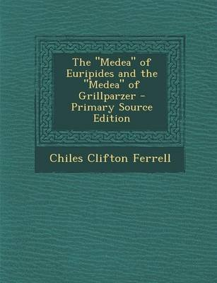 The Medea of Euripides and the Medea of Grillparzer (Paperback, Primary Source): Chiles Clifton Ferrell