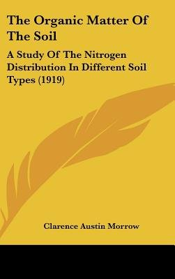 The Organic Matter of the Soil - A Study of the Nitrogen Distribution in Different Soil Types (1919) (Hardcover): Clarence...