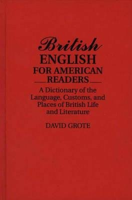 British English for American Readers - A Dictionary of the Language, Customs, and Places of British Life and Literature...