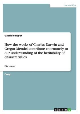 How the Works of Charles Darwin and Gregor Mendel Contribute Enormously to Our Understanding of the Heritability of...