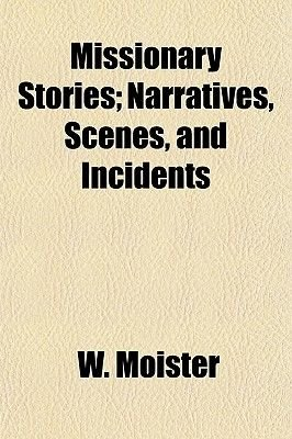 Missionary Stories; Narratives, Scenes, and Incidents (Paperback): W. Moister