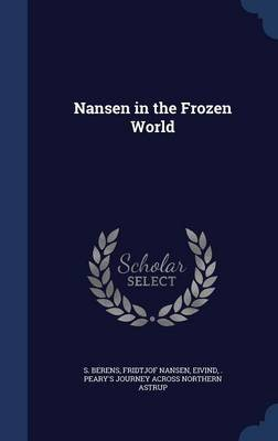 Nansen in the Frozen World (Hardcover): S Berens, Fridtjof Nansen, Eivind Peary's Journey Acros Astrup