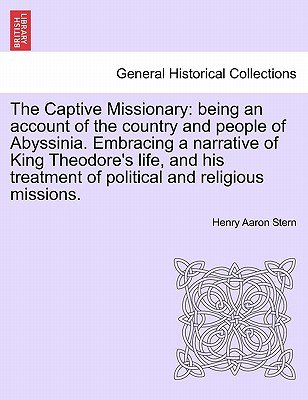 The Captive Missionary - Being an Account of the Country and People of Abyssinia. Embracing a Narrative of King Theodore's...