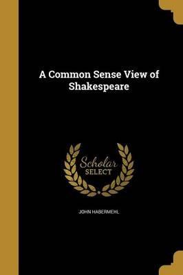 A Common Sense View of Shakespeare (Paperback): John. Habermehl