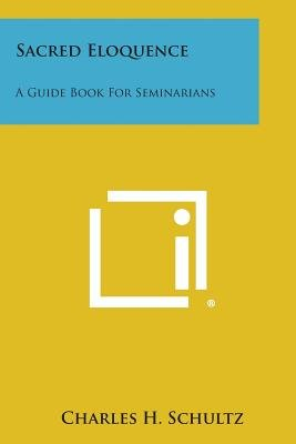 Sacred Eloquence - A Guide Book for Seminarians (Paperback): Charles H. Schultz
